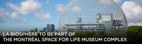 La Biosphère to be part of the Montréal Space for Life museum complex